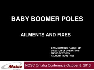 Baby Boomer Poles Ailments and Fixes Carl Kempkes, NACE III CIP 				DIRECTOR OF Operations 				Matco Services 				Valmon