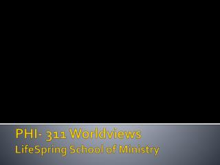 PHI- 311 Worldviews LifeSpring  School of Ministry