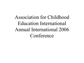Association for Childhood Education International                                      Annual International 2006 Confere