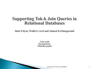 Supporting  Tok -k Join Queries in Relational Databases Ihab F.Iiyas ,  Walid G.Aref  and Ahmed  K.Elmagarmid CSE  6339