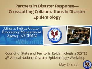 Council of State and Territorial Epidemiologists ( CSTE )     4 th  Annual  National Disaster Epidemiology Workshop