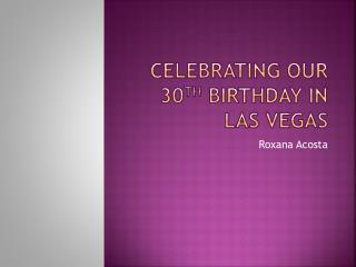 Celebrating our 30 th  Birthday In   Las Vegas