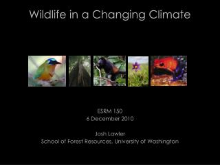 Wildlife in a Changing Climate ESRM 150 6 December 2010 Josh Lawler School of Forest Resources, University of Washingto