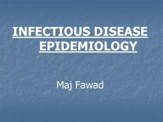INFECTIOUS DISEASE EPIDEMIOLOGY Maj Fawad