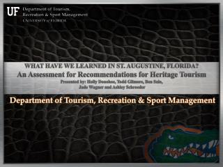 WHAT HAVE WE LEARNED IN ST. AUGUSTINE, FLORIDA? An Assessment for Recommendations for Heritage Tourism Presented by: Hol