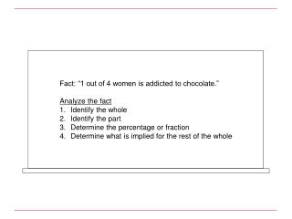 "Fact: ""1 out of 4 women is addicted to chocolate."" Analyze the fact Identify the whole  Identify the part  Determine th"