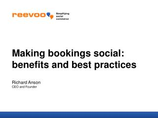 Making bookings social: benefits and best practices Richard Anson CEO and Founder