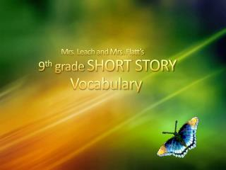 Mrs. Leach and Mrs.  Flatt' s 9 th  grade  SHORT STORY    			  Vocabulary