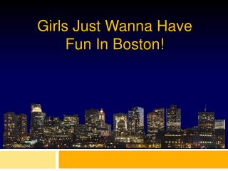 Girls Just  Wanna  Have  Fun In Boston!