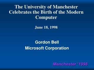 The University of Manchester Celebrates the Birth of the Modern Computer June 18, 1998