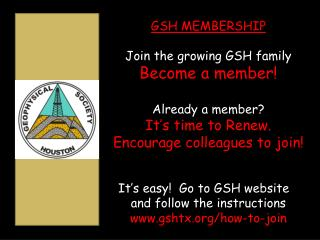 GSH MEMBERSHIP Join the growing GSH family  Become a member! Already  a member? It's time to Renew. Encourage  colleag
