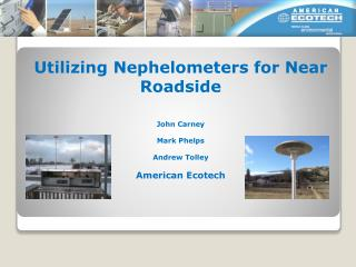 Utilizing Nephelometers for Near Roadside John Carney Mark Phelps Andrew Tolley American Ecotech