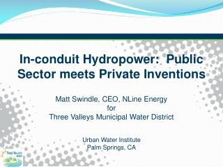 In-conduit Hydropower:  Public Sector meets Private Inventions Matt Swindle, CEO,  NLine  Energy  f or Three Valleys Mun