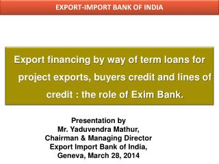 Export financing by way of term loans for project exports, buyers credit and lines of credit : the role of Exim Bank.
