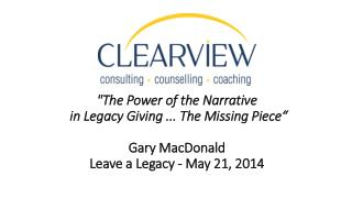 """The Power of the  Narrative in Legacy  Giving ...  The Missing  Piece"" Gary MacDonald  Leave a Legacy -  May  21, 2014"