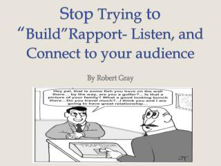 "Stop  Trying  to "" Build""Rapport - Listen, and Connect to your audience"