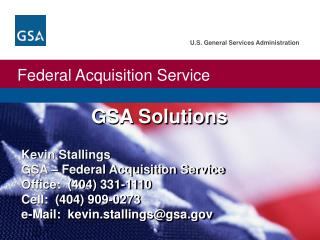 Kevin Stallings GSA – Federal Acquisition Service Office:  (404) 331-1110 Cell:  (404) 909-0273 e-Mail:  kevin.stalling