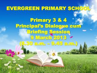 EVERGREEN  PRIMARY SCHOOL Primary  3 & 4 Principal's  Dialogue cum  Briefing  Session 9 March 2013  (8.30 a.m. –