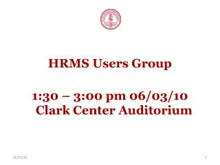 HRMS Users Group 1:30 – 3:00 pm 06/03/10 Clark Center Auditorium