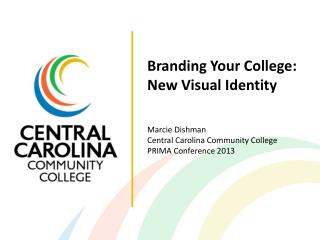 Branding Your College: New Visual Identity Marcie Dishman Central Carolina Community College PRIMA Conference 2013