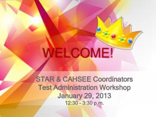 STAR & CAHSEE Coordinators Test Administration Workshop January 29, 2013 12:30 – 3:30  p .m.