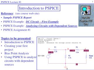 Reference :   (see  course web site) Sample PSPICE Report PSPICE Example:   DC Circuit  – First Example