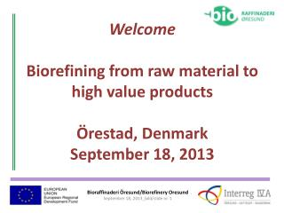 Welcome Biorefining  from  raw  material  to high value products Örestad,  Denmark September 18, 2013