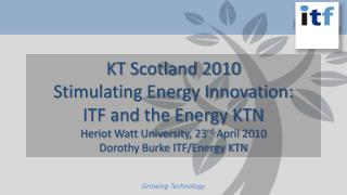 KT Scotland 2010 Stimulating Energy Innovation: ITF and the Energy KTN Heriot  Watt University, 23 rd  April 2010 Doroth