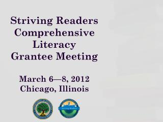 Striving Readers  Comprehensive  Literacy  Grantee Meeting March 6—8, 2012 Chicago, Illinois