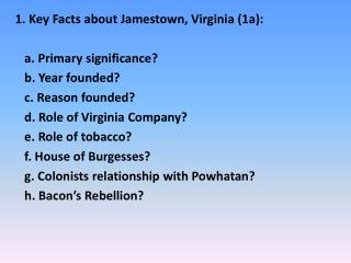 1. Key Facts about Jamestown, Virginia (1a): a . Primary significance?    b. Year founded?    c. Reason founded?    d. R