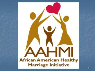 The Administration for Children and Families African American Healthy Marriage Initiative Mission Statement: