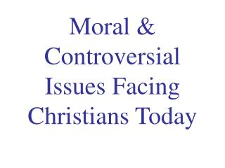 Moral & Controversial Issues Facing Christians Today