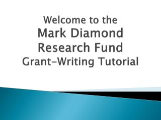 Welcome to the Mark Diamond  Research Fund  Grant-Writing Tutorial