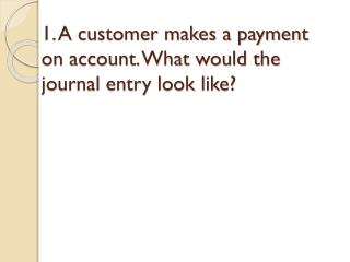 1. A  customer makes a payment on account. What would the journal entry look like?