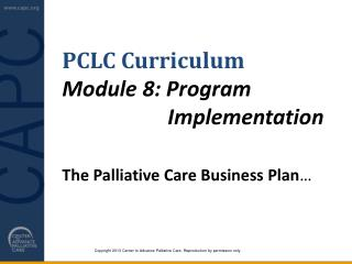 PCLC Curriculum Module  8: Program 						Implementation  The Palliative Care Business Plan …