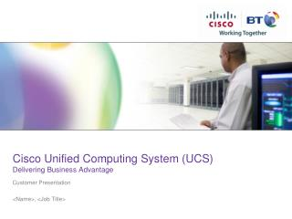 Cisco Unified Computing System (UCS) Delivering Business Advantage