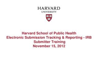 Harvard School of Public  Health Electronic  Submission Tracking & Reporting - IRB  Submitter Training November 15,