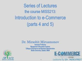 Series of Lectures the course MISS213: Introduction to e-Commerce (parts  4  and 5) Dr.  Mirsobit Mirusmonov Assistant P