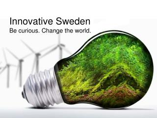 Innovative Sweden Be curious. Change the world.