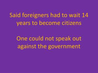 Said foreigners had to wait 14 years to become citizens O ne could not speak out against the government