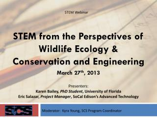 STEM from the Perspectives of Wildlife Ecology & Conservation and Engineering March 27 th , 2013