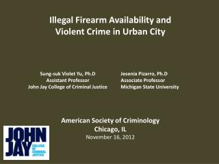 Illegal Firearm Availability and Violent Crime in Urban City American Society of Criminology Chicago, IL November 16, 2