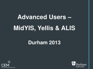 Advanced  Users  – MidYIS , Yellis & ALIS