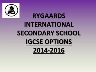 RYGAARDS INTERNATIONAL SECONDARY SCHOOL IGCSE OPTIONS  20 14 -201 6