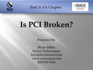 Is  PCI Broken? Presented By: Bryan Miller Syrinx  Technologies bryan@syrinxtech.com www.syrinxtech.com 804-539-9154