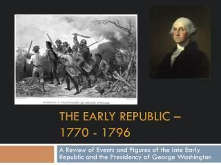 The Early republic – 1770 - 1796
