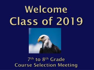Welcome  C lass  of 2019 7 th  to 8 th  Grade  Course Selection Meeting