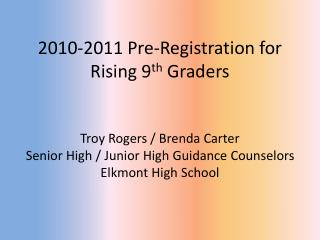 2010-2011 Pre-Registration for Rising 9 th Graders Troy Rogers / Brenda Carter Senior High / Junior High Guidance Coun