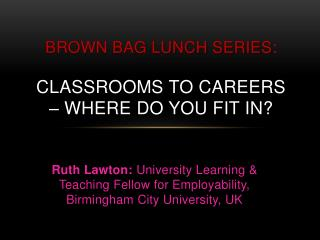 Brown Bag Lunch Series : Classrooms to careers – where do you fit in?