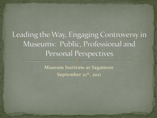 Leading the Way, Engaging Controversy in Museums:  Public, Professional and Personal Perspectives